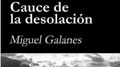 'Cauce de la desolación', la Naturaleza herida y el grito del poeta: una gran novela de Miguel Galanes
